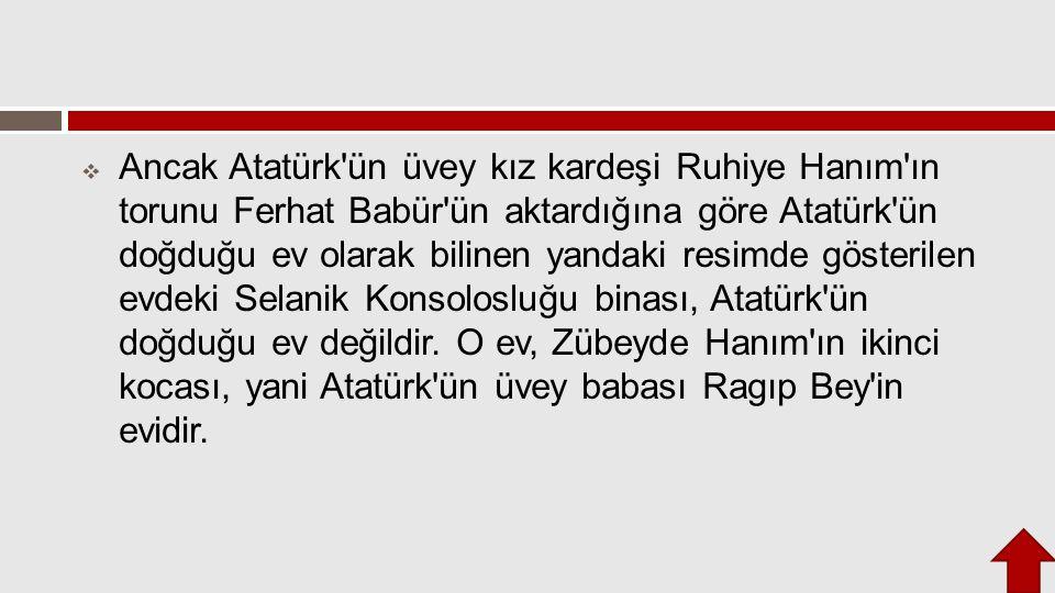  Ancak Atatürk'ün üvey kız kardeşi Ruhiye Hanım'ın torunu Ferhat Babür'ün aktardığına göre Atatürk'ün doğduğu ev olarak bilinen yandaki resimde göste