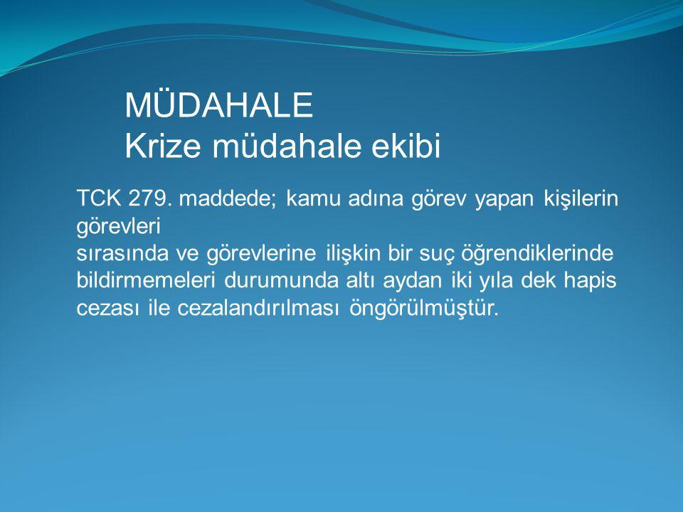 MÜDAHALE Krize müdahale ekibi TCK 279. maddede; kamu adına görev yapan kişilerin görevleri sırasında ve görevlerine ilişkin bir suç öğrendiklerinde bi