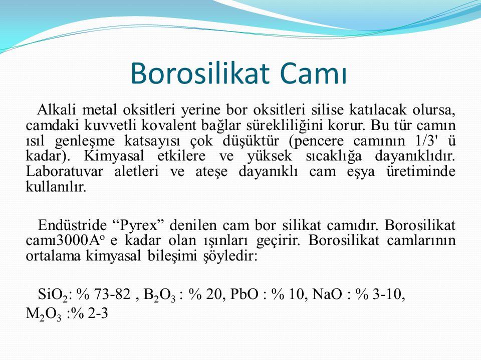 Borosilikat Camı Alkali metal oksitleri yerine bor oksitleri silise katılacak olursa, camdaki kuvvetli kovalent bağlar sürekliliğini korur.