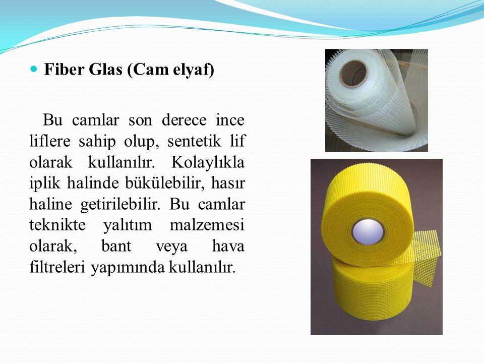 Fiber Glas (Cam elyaf) Bu camlar son derece ince liflere sahip olup, sentetik lif olarak kullanılır.