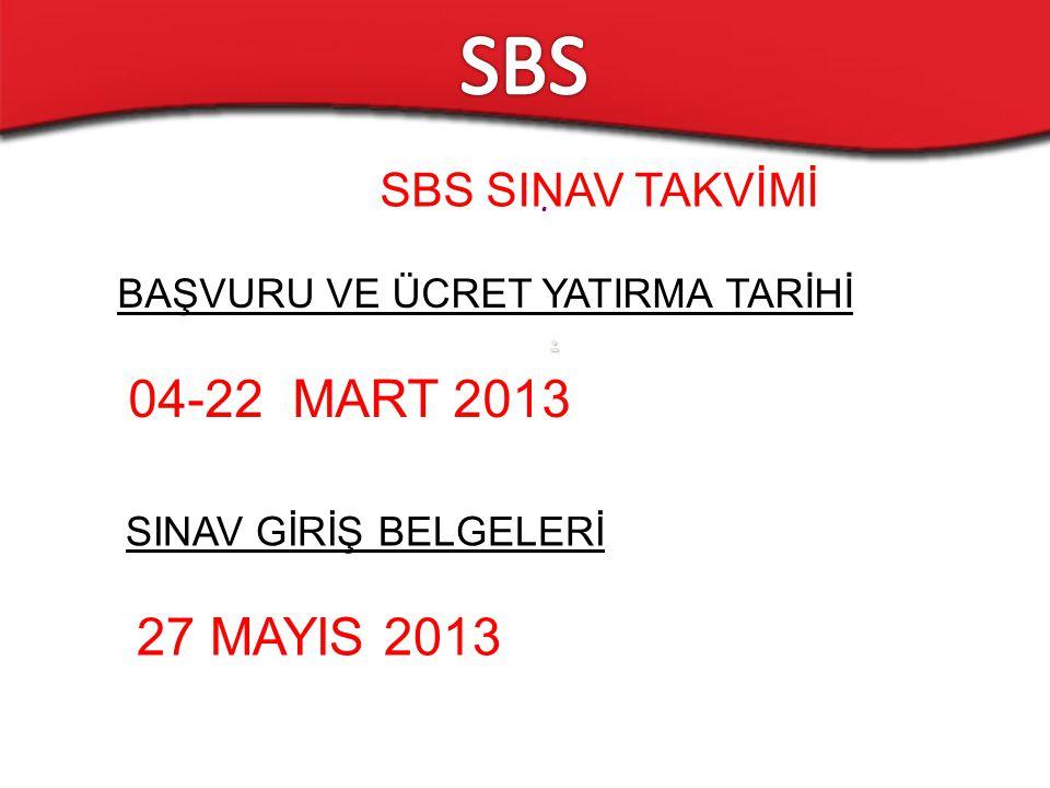 .. SBS SINAV TAKVİMİ BAŞVURU VE ÜCRET YATIRMA TARİHİ 04-22 MART 2013 SINAV GİRİŞ BELGELERİ 27 MAYIS 2013