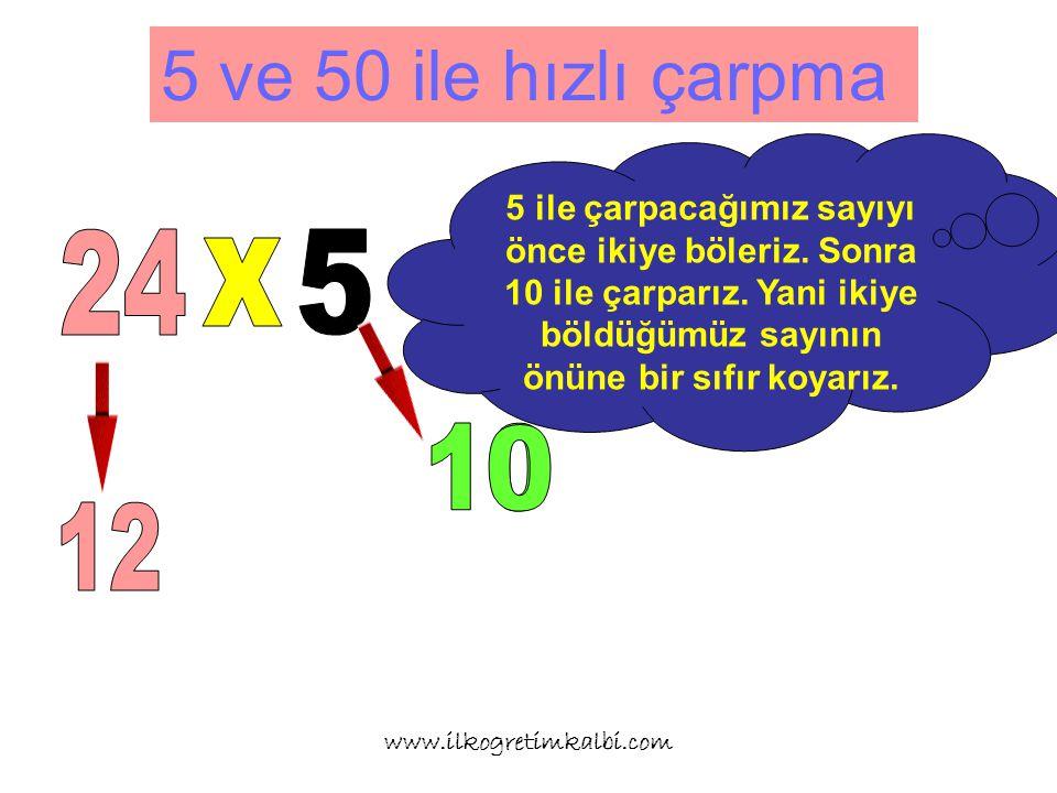 5 ve 50 ile hızlı çarpma www.ilkogretimkalbi.com 5 ile çarpacağımız sayıyı önce ikiye böleriz.