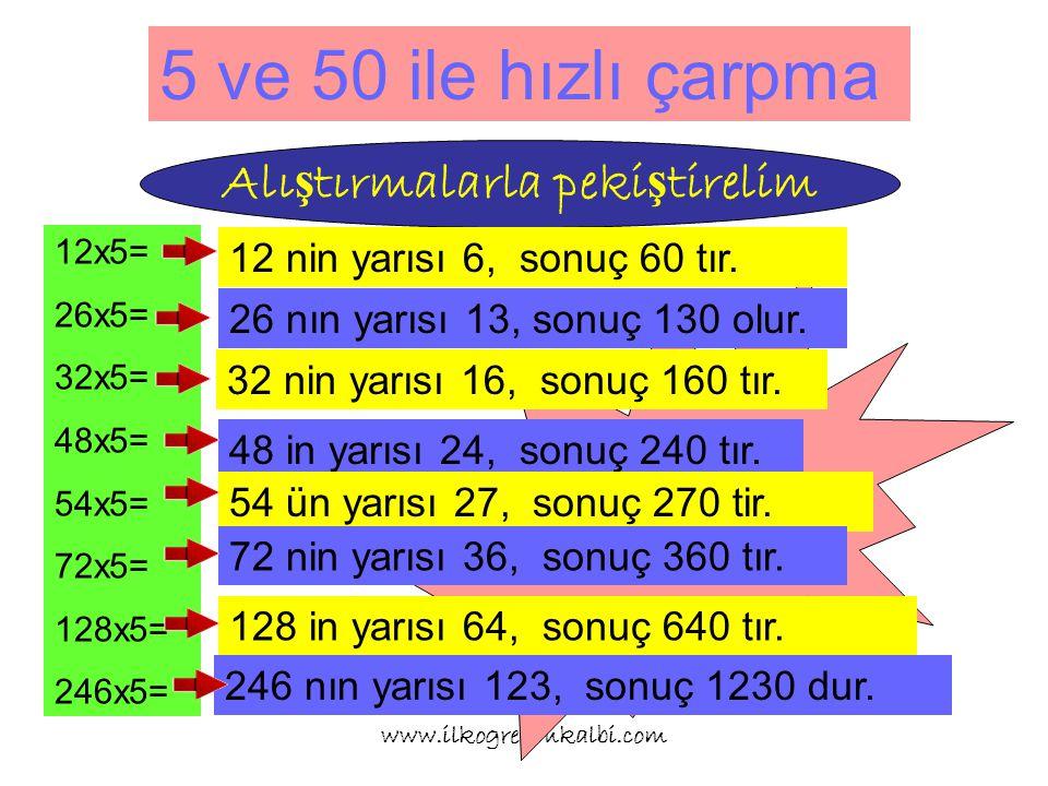 5 ve 50 ile hızlı çarpma www.ilkogretimkalbi.com Alı ş tırmalarla peki ş tirelim 12x5= 26x5= 32x5= 48x5= 54x5= 72x5= 128x5= 246x5= İlk sayıyı ikiye böl önüne sıfır koy.