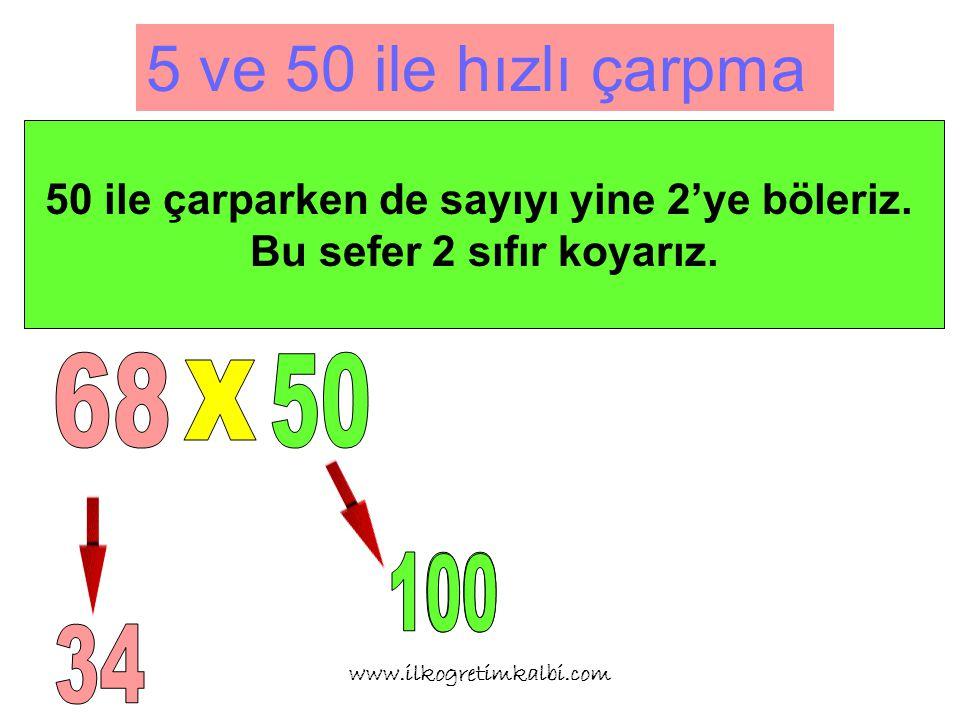 5 ve 50 ile hızlı çarpma www.ilkogretimkalbi.com 50 ile çarparken de sayıyı yine 2'ye böleriz.