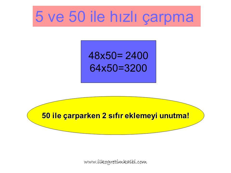 5 ve 50 ile hızlı çarpma www.ilkogretimkalbi.com 48x50= 2400 64x50=3200 50 ile çarparken 2 sıfır eklemeyi unutma!