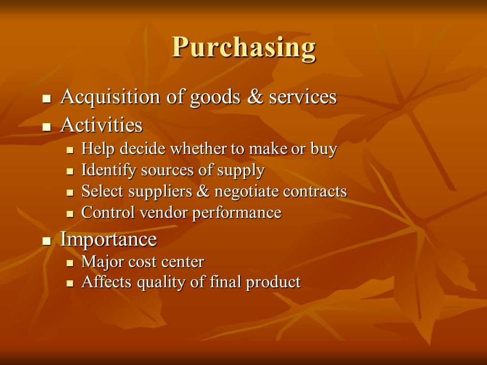 Acquisition of goods & services Acquisition of goods & services Activities Activities Help decide whether to make or buy Help decide whether to make or buy Identify sources of supply Identify sources of supply Select suppliers & negotiate contracts Select suppliers & negotiate contracts Control vendor performance Control vendor performance Importance Importance Major cost center Major cost center Affects quality of final product Affects quality of final product Purchasing