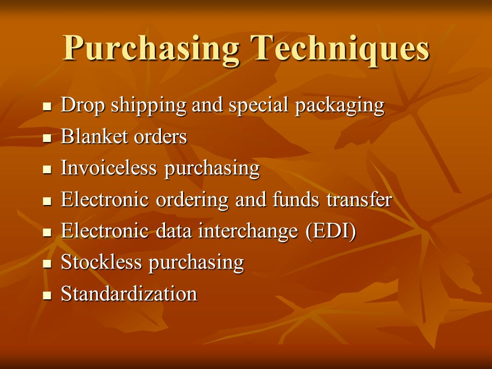Purchasing Techniques Drop shipping and special packaging Drop shipping and special packaging Blanket orders Blanket orders Invoiceless purchasing Invoiceless purchasing Electronic ordering and funds transfer Electronic ordering and funds transfer Electronic data interchange (EDI) Electronic data interchange (EDI) Stockless purchasing Stockless purchasing Standardization Standardization