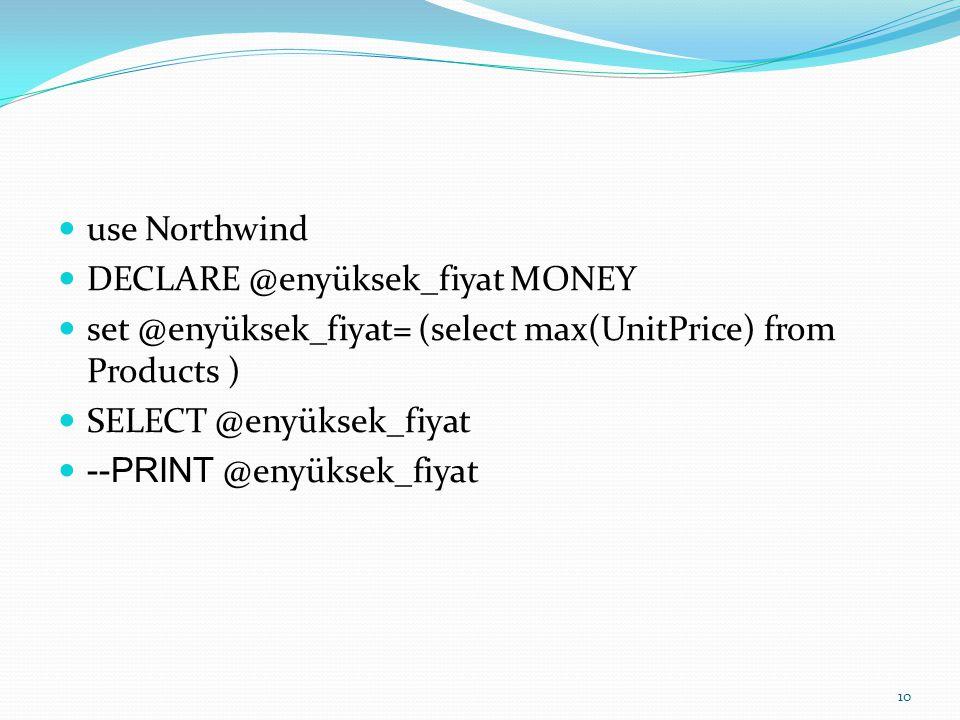 use Northwind DECLARE @enyüksek_fiyat MONEY set @enyüksek_fiyat= (select max(UnitPrice) from Products ) SELECT @enyüksek_fiyat --PRINT @enyüksek_fiyat