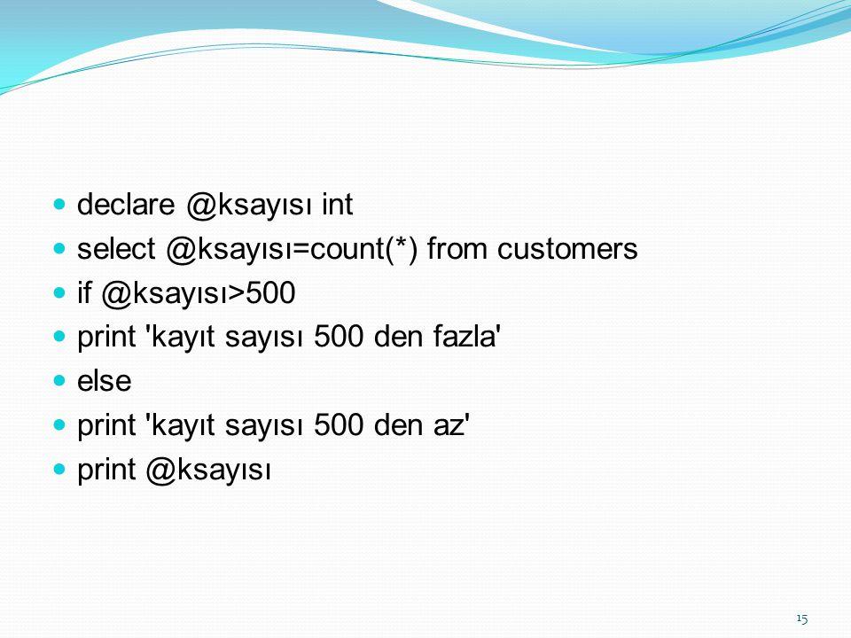 declare @ksayısı int select @ksayısı=count(*) from customers if @ksayısı>500 print 'kayıt sayısı 500 den fazla' else print 'kayıt sayısı 500 den az' p