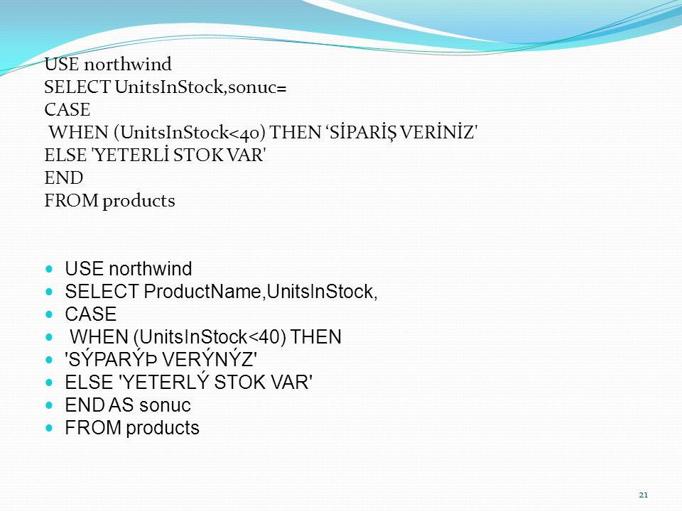 USE northwind SELECT UnitsInStock,sonuc= CASE WHEN (UnitsInStock<40) THEN 'SİPARİŞ VERİNİZ' ELSE 'YETERLİ STOK VAR' END FROM products USE northwind SE