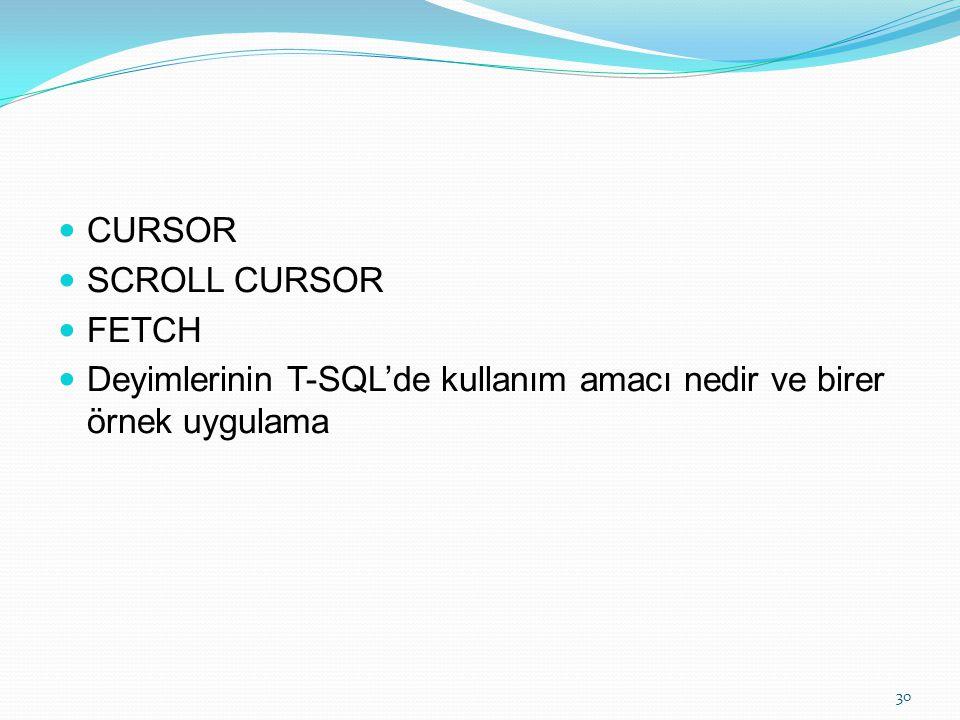 CURSOR SCROLL CURSOR FETCH Deyimlerinin T-SQL'de kullanım amacı nedir ve birer örnek uygulama 30