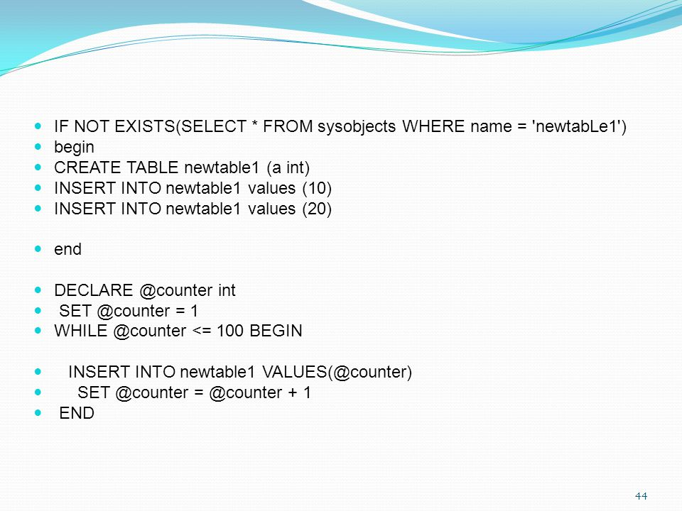 IF NOT EXISTS(SELECT * FROM sysobjects WHERE name = 'newtabLe1') begin CREATE TABLE newtable1 (a int) INSERT INTO newtable1 values (10) INSERT INTO ne