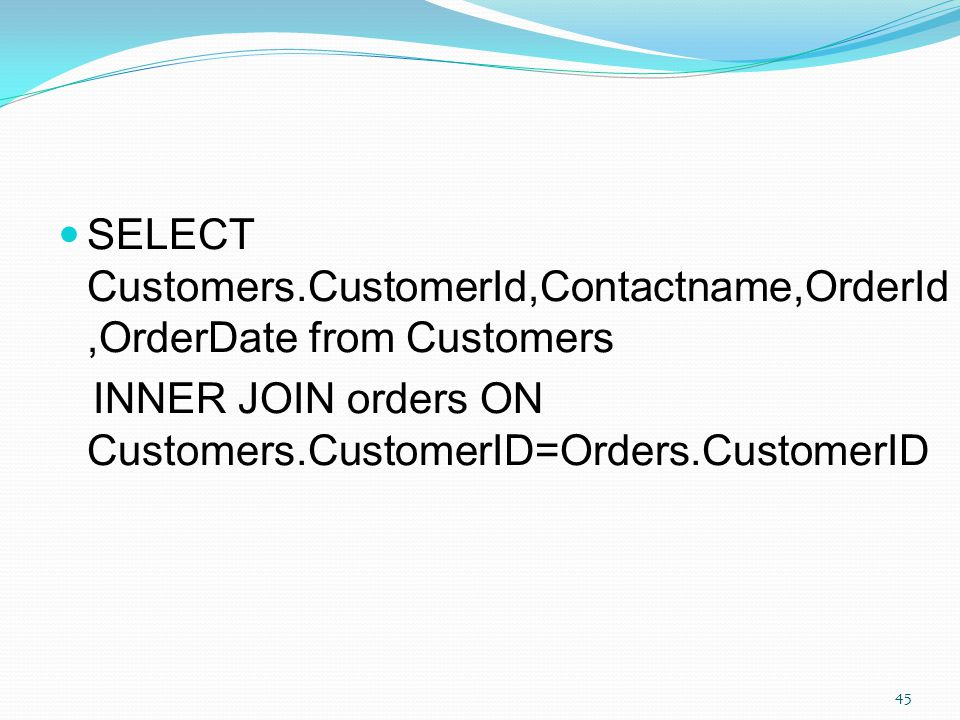 SELECT Customers.CustomerId,Contactname,OrderId,OrderDate from Customers INNER JOIN orders ON Customers.CustomerID=Orders.CustomerID 45