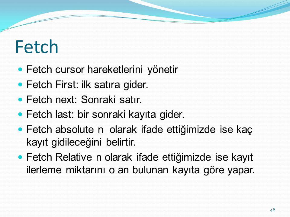 Fetch Fetch cursor hareketlerini yönetir Fetch First: ilk satıra gider. Fetch next: Sonraki satır. Fetch last: bir sonraki kayıta gider. Fetch absolut