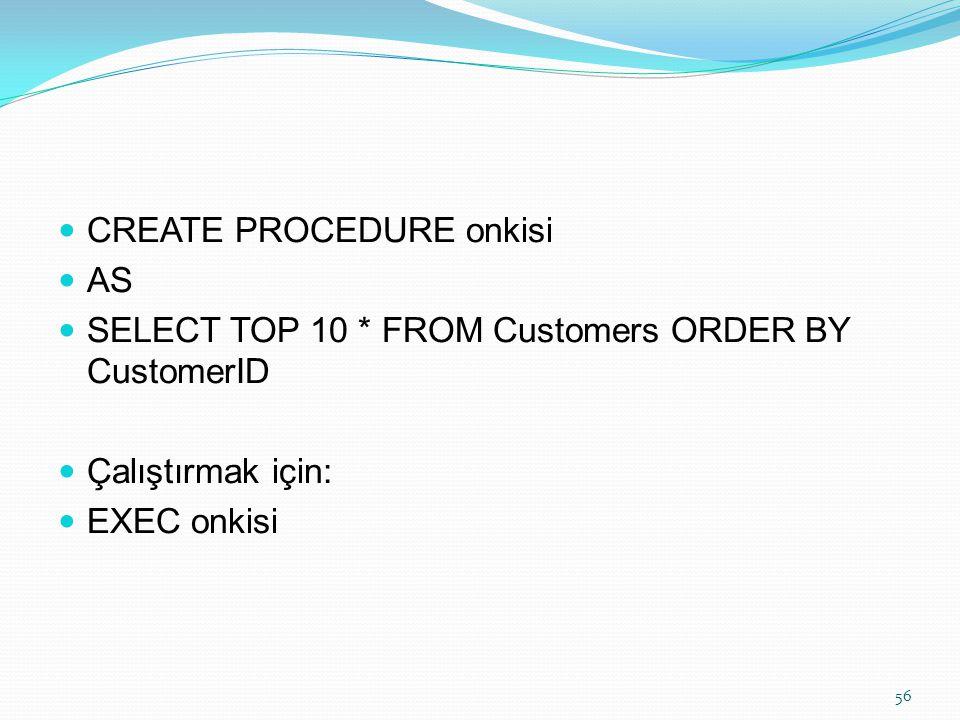 CREATE PROCEDURE onkisi AS SELECT TOP 10 * FROM Customers ORDER BY CustomerID Çalıştırmak için: EXEC onkisi 56