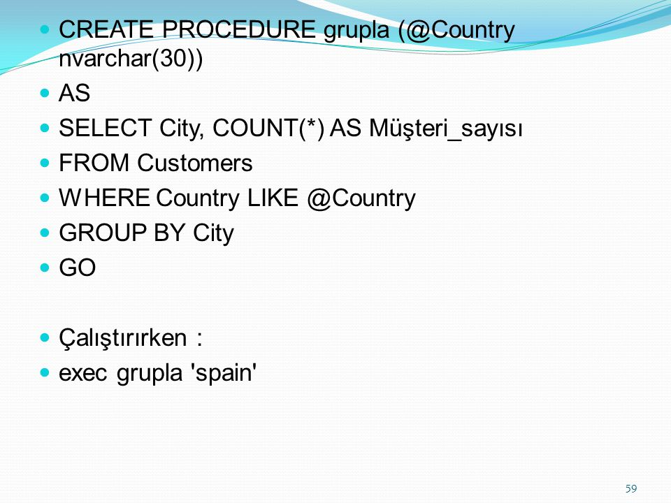 CREATE PROCEDURE grupla (@Country nvarchar(30)) AS SELECT City, COUNT(*) AS Müşteri_sayısı FROM Customers WHERE Country LIKE @Country GROUP BY City GO