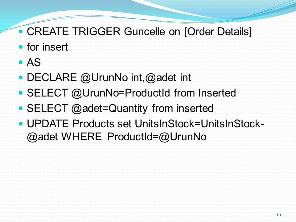 CREATE TRIGGER Guncelle on [Order Details] for insert AS DECLARE @UrunNo int,@adet int SELECT @UrunNo=ProductId from Inserted SELECT @adet=Quantity fr