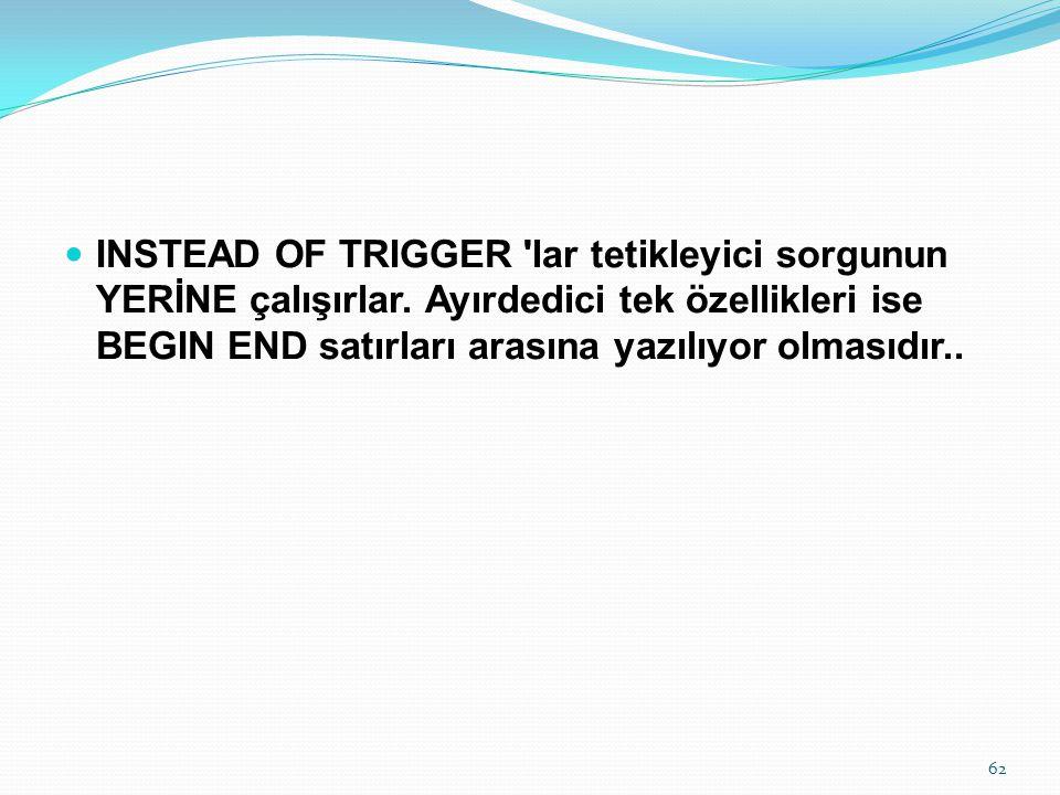 INSTEAD OF TRIGGER 'lar tetikleyici sorgunun YERİNE çalışırlar. Ayırdedici tek özellikleri ise BEGIN END satırları arasına yazılıyor olmasıdır.. 62