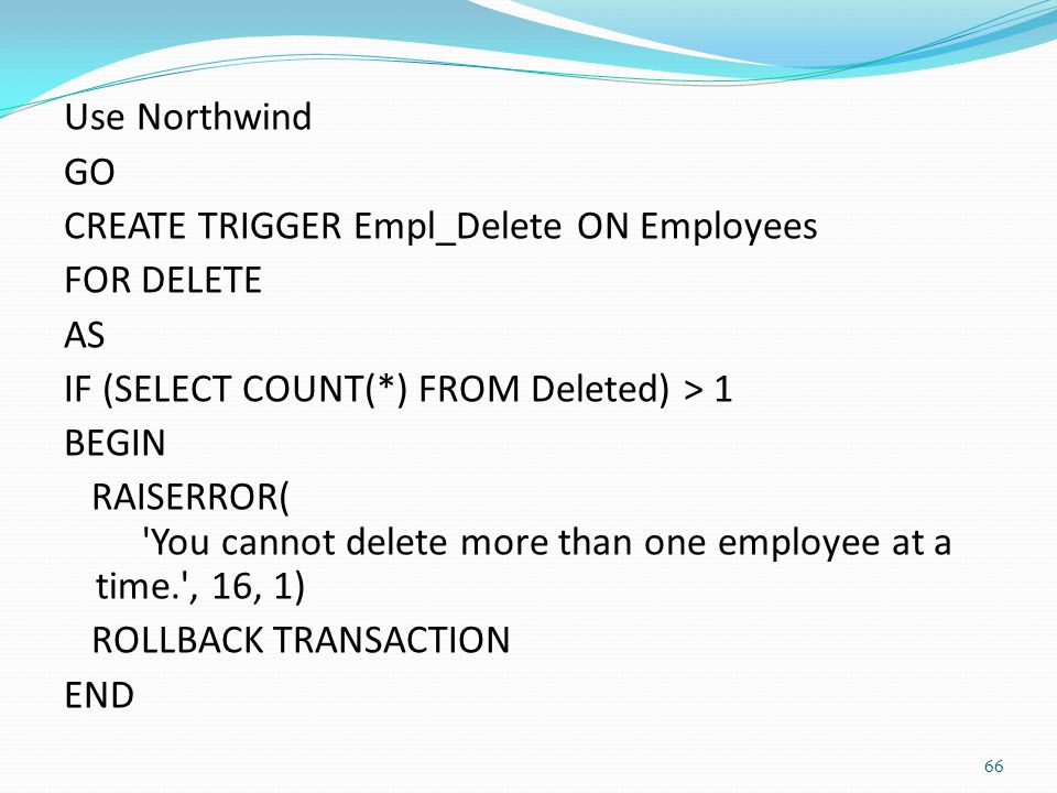 Use Northwind GO CREATE TRIGGER Empl_Delete ON Employees FOR DELETE AS IF (SELECT COUNT(*) FROM Deleted) > 1 BEGIN RAISERROR( 'You cannot delete more