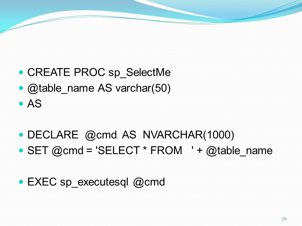CREATE PROC sp_SelectMe @table_name AS varchar(50) AS DECLARE @cmd AS NVARCHAR(1000) SET @cmd = 'SELECT * FROM ' + @table_name EXEC sp_executesql @cmd