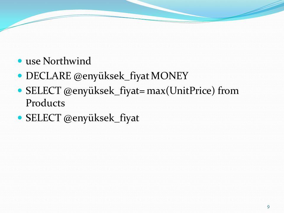 use Northwind DECLARE @enyüksek_fiyat MONEY set @enyüksek_fiyat= (select max(UnitPrice) from Products ) SELECT @enyüksek_fiyat --PRINT @enyüksek_fiyat 10