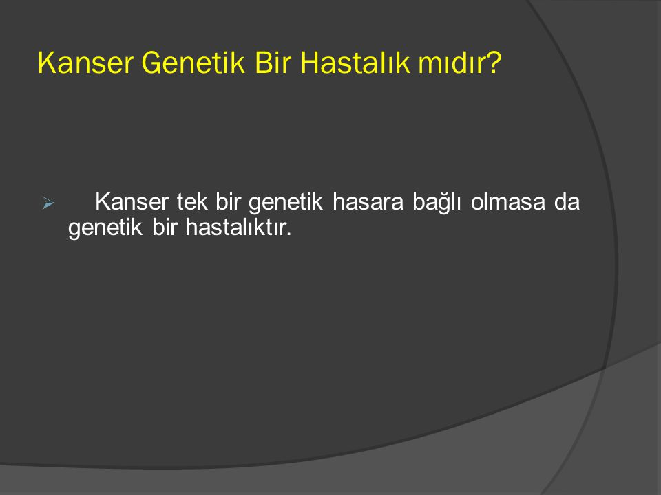 Kanser Genetik Bir Hastalık mıdır?  Kanser tek bir genetik hasara bağlı olmasa da genetik bir hastalıktır.