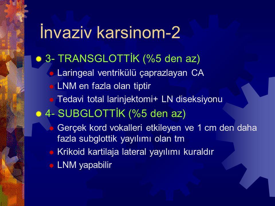 İnvaziv karsinom-2  3- TRANSGLOTTİK (%5 den az)  Laringeal ventrikülü çaprazlayan CA  LNM en fazla olan tiptir  Tedavi total larinjektomi+ LN diseksiyonu  4- SUBGLOTTİK (%5 den az)  Gerçek kord vokalleri etkileyen ve 1 cm den daha fazla subglottik yayılımı olan tm  Krikoid kartilaja lateral yayılımı kuraldır  LNM yapabilir