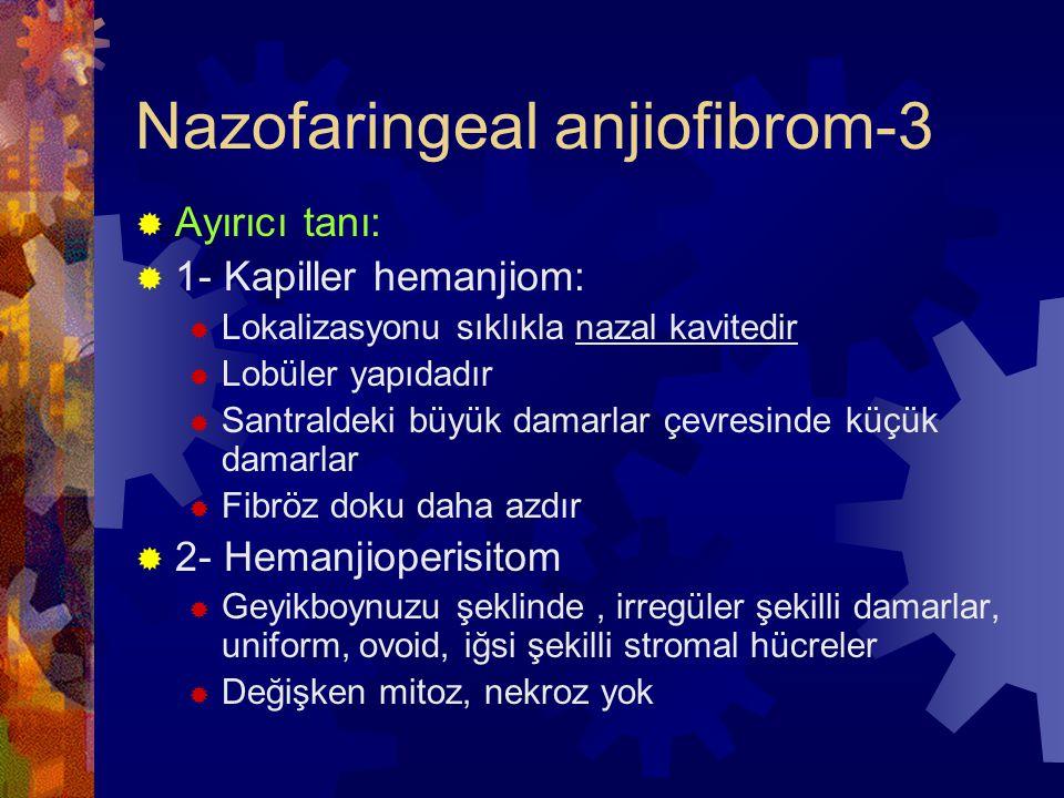 Nazofaringeal anjiofibrom-3  Ayırıcı tanı:  1- Kapiller hemanjiom:  Lokalizasyonu sıklıkla nazal kavitedir  Lobüler yapıdadır  Santraldeki büyük damarlar çevresinde küçük damarlar  Fibröz doku daha azdır  2- Hemanjioperisitom  Geyikboynuzu şeklinde, irregüler şekilli damarlar, uniform, ovoid, iğsi şekilli stromal hücreler  Değişken mitoz, nekroz yok