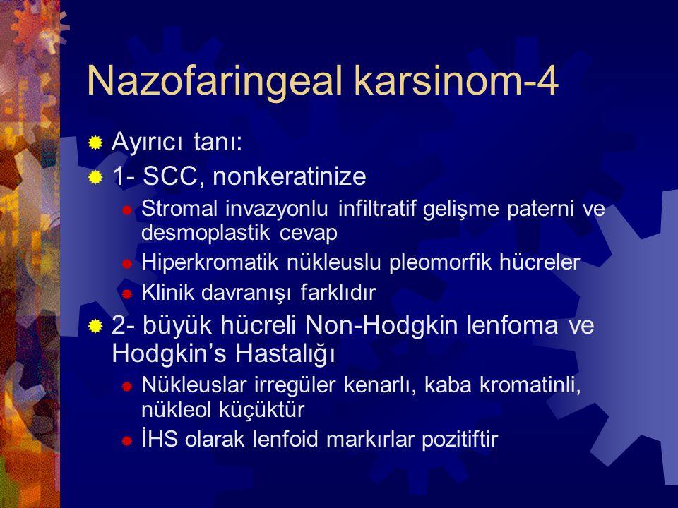 Nazofaringeal karsinom-4  Ayırıcı tanı:  1- SCC, nonkeratinize  Stromal invazyonlu infiltratif gelişme paterni ve desmoplastik cevap  Hiperkromatik nükleuslu pleomorfik hücreler  Klinik davranışı farklıdır  2- büyük hücreli Non-Hodgkin lenfoma ve Hodgkin's Hastalığı  Nükleuslar irregüler kenarlı, kaba kromatinli, nükleol küçüktür  İHS olarak lenfoid markırlar pozitiftir