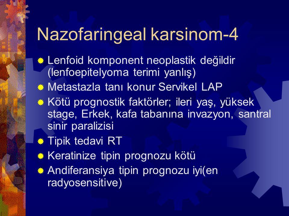 Nazofaringeal karsinom-4  Lenfoid komponent neoplastik değildir (lenfoepitelyoma terimi yanlış)  Metastazla tanı konur Servikel LAP  Kötü prognostik faktörler; ileri yaş, yüksek stage, Erkek, kafa tabanına invazyon, santral sinir paralizisi  Tipik tedavi RT  Keratinize tipin prognozu kötü  Andiferansiya tipin prognozu iyi(en radyosensitive)