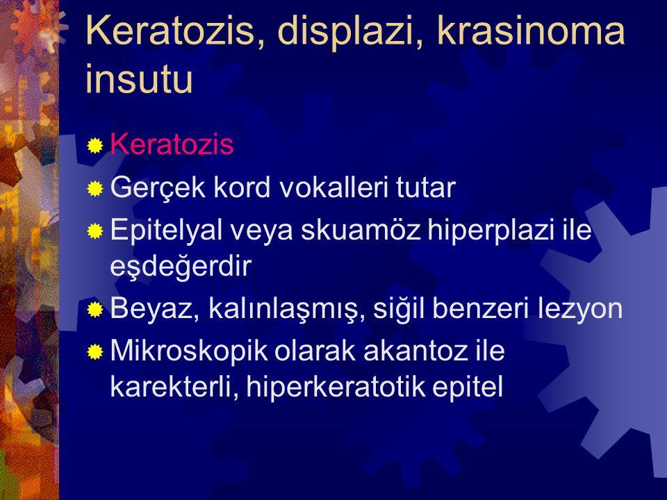 Keratozis, displazi, krasinoma insutu  Keratozis  Gerçek kord vokalleri tutar  Epitelyal veya skuamöz hiperplazi ile eşdeğerdir  Beyaz, kalınlaşmış, siğil benzeri lezyon  Mikroskopik olarak akantoz ile karekterli, hiperkeratotik epitel