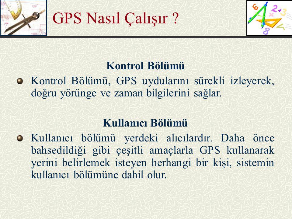 GPS Nasıl Çalışır ? Kontrol Bölümü Kontrol Bölümü, GPS uydularını sürekli izleyerek, doğru yörünge ve zaman bilgilerini sağlar. Kullanıcı Bölümü Kulla