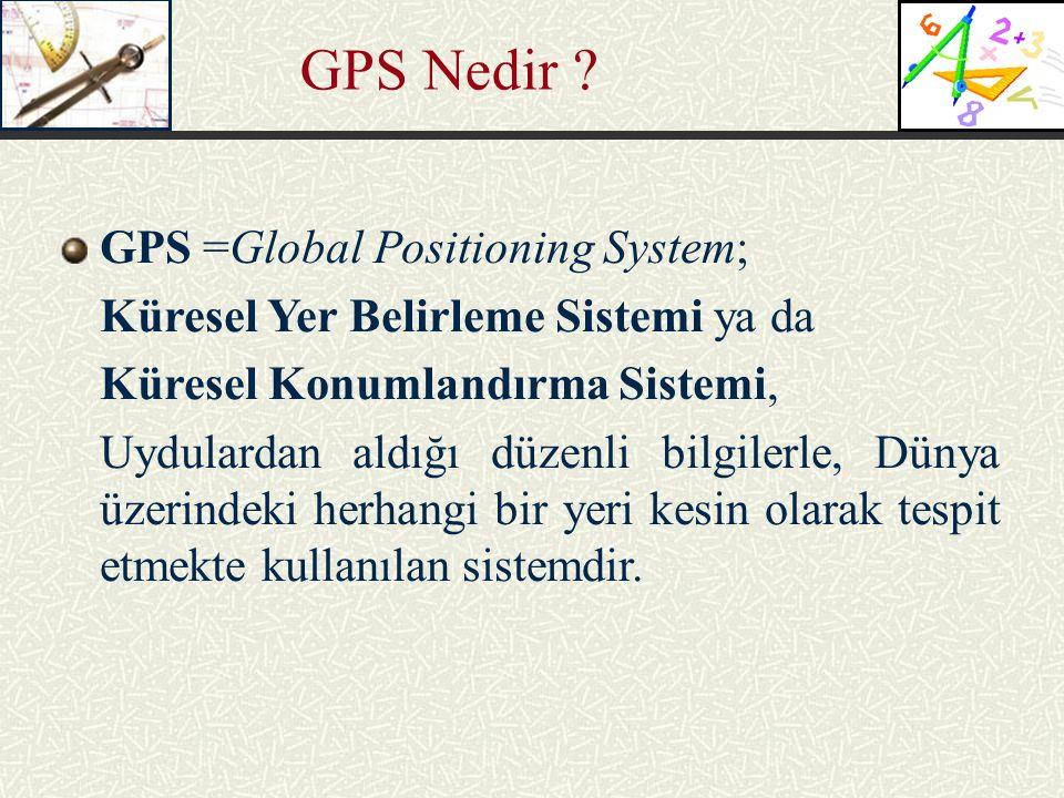 GPS Nedir ? GPS =Global Positioning System; Küresel Yer Belirleme Sistemi ya da Küresel Konumlandırma Sistemi, Uydulardan aldığı düzenli bilgilerle, D