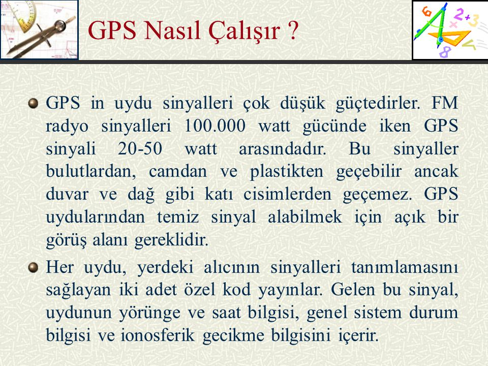 GPS Nasıl Çalışır ? GPS in uydu sinyalleri çok düşük güçtedirler. FM radyo sinyalleri 100.000 watt gücünde iken GPS sinyali 20-50 watt arasındadır. Bu