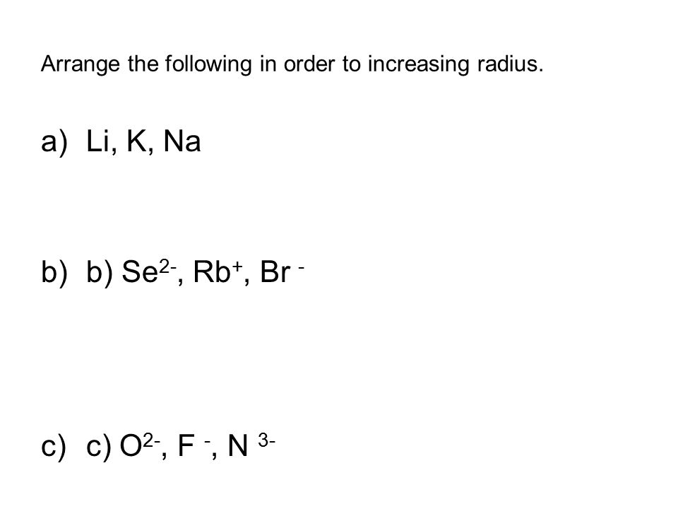 Arrange the following in order to increasing radius. a)Li, K, Na b)b) Se 2-, Rb +, Br - c)c) O 2-, F -, N 3-