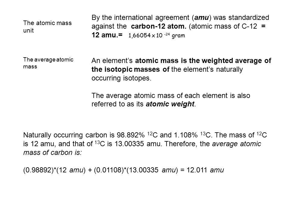 The atomic mass unit By the international agreement (amu) was standardized against the carbon-12 atom. (atomic mass of C-12 = 12 amu.= 1,66054 x 10 -2