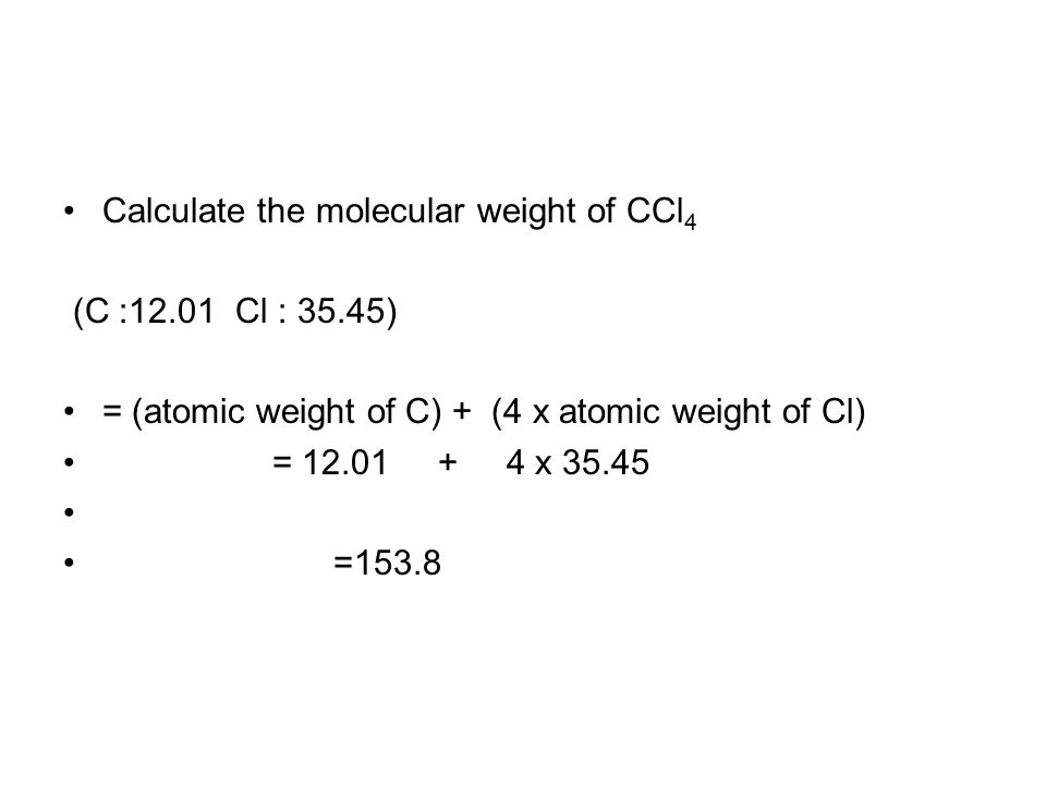 Calculate the molecular weight of CCl 4 (C :12.01 Cl : 35.45) = (atomic weight of C) + (4 x atomic weight of Cl) = 12.01 + 4 x 35.45 =153.8
