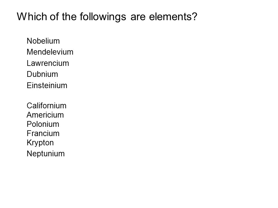 Nobelium Mendelevium Lawrencium Dubnium Einsteinium Californium Americium Polonium Francium Krypton Neptunium Which of the followings are elements?