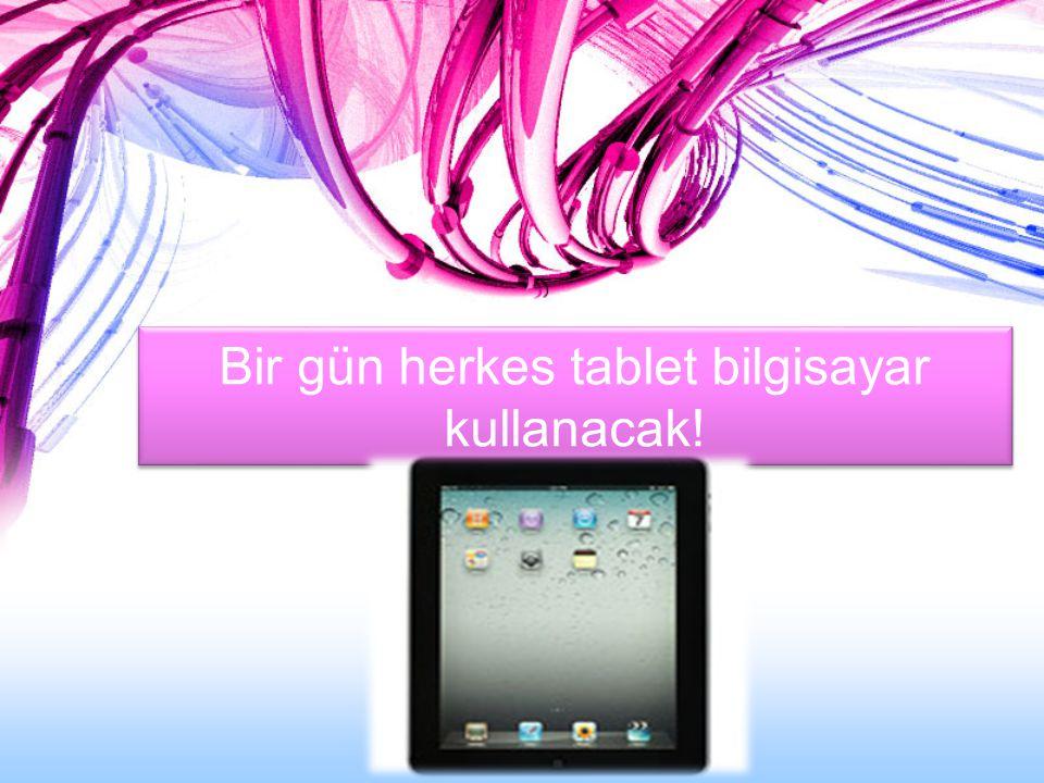 Bir gün herkes tablet bilgisayar kullanacak!