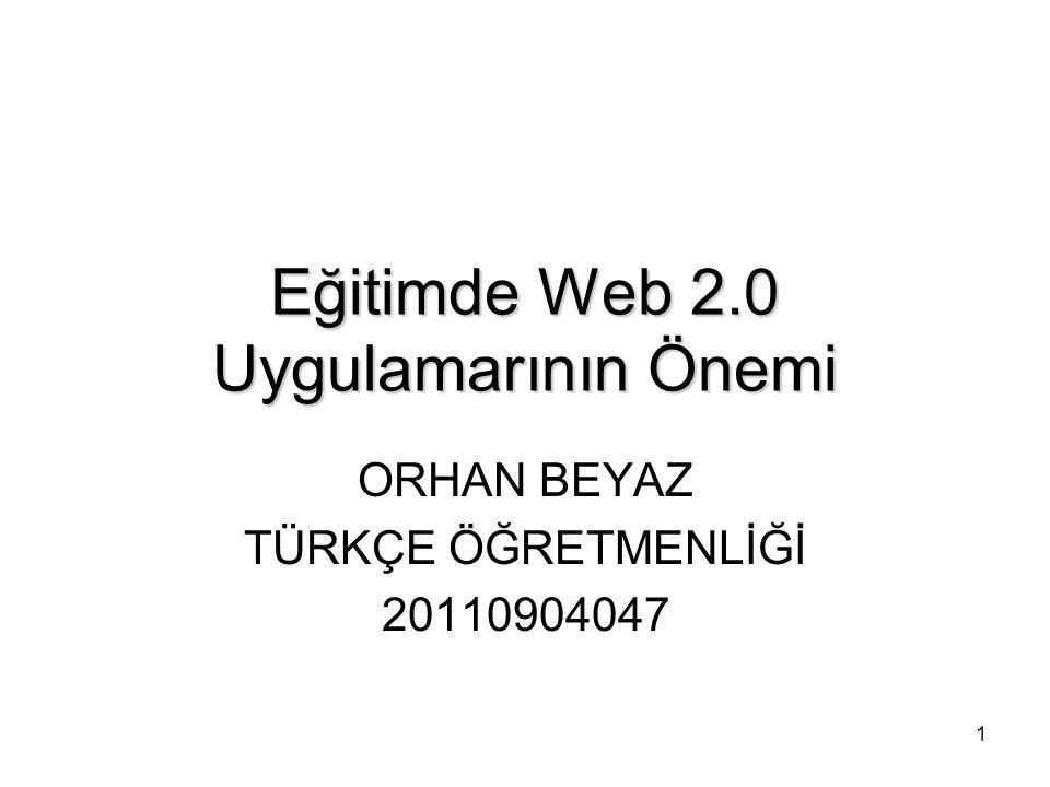 1 Eğitimde Web 2.0 Uygulamarının Önemi ORHAN BEYAZ TÜRKÇE ÖĞRETMENLİĞİ 20110904047