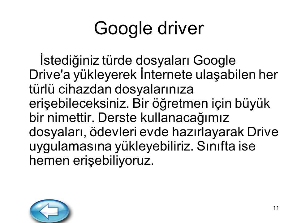 11 Google driver İstediğiniz türde dosyaları Google Drive'a yükleyerek İnternete ulaşabilen her türlü cihazdan dosyalarınıza erişebileceksiniz. Bir öğ