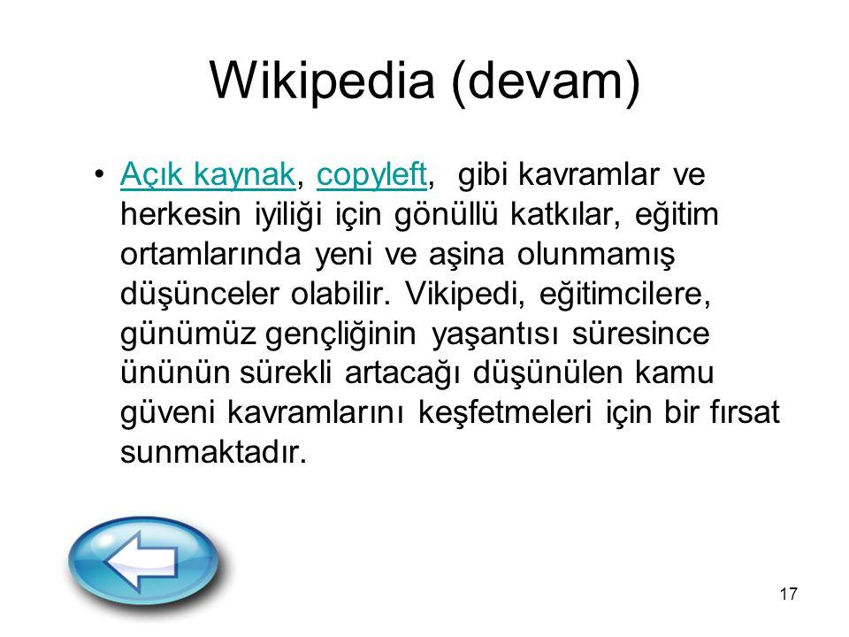 17 Wikipedia (devam) Açık kaynak, copyleft, gibi kavramlar ve herkesin iyiliği için gönüllü katkılar, eğitim ortamlarında yeni ve aşina olunmamış düşü