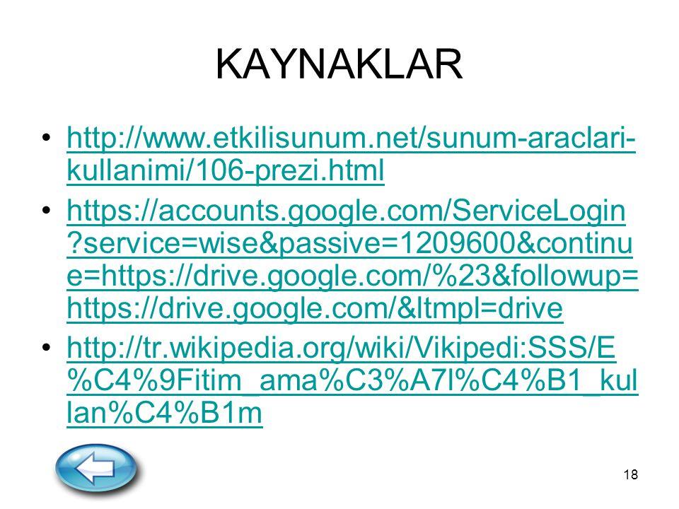 18 KAYNAKLAR http://www.etkilisunum.net/sunum-araclari- kullanimi/106-prezi.htmlhttp://www.etkilisunum.net/sunum-araclari- kullanimi/106-prezi.html https://accounts.google.com/ServiceLogin ?service=wise&passive=1209600&continu e=https://drive.google.com/%23&followup= https://drive.google.com/&ltmpl=drivehttps://accounts.google.com/ServiceLogin ?service=wise&passive=1209600&continu e=https://drive.google.com/%23&followup= https://drive.google.com/&ltmpl=drive http://tr.wikipedia.org/wiki/Vikipedi:SSS/E %C4%9Fitim_ama%C3%A7l%C4%B1_kul lan%C4%B1mhttp://tr.wikipedia.org/wiki/Vikipedi:SSS/E %C4%9Fitim_ama%C3%A7l%C4%B1_kul lan%C4%B1m