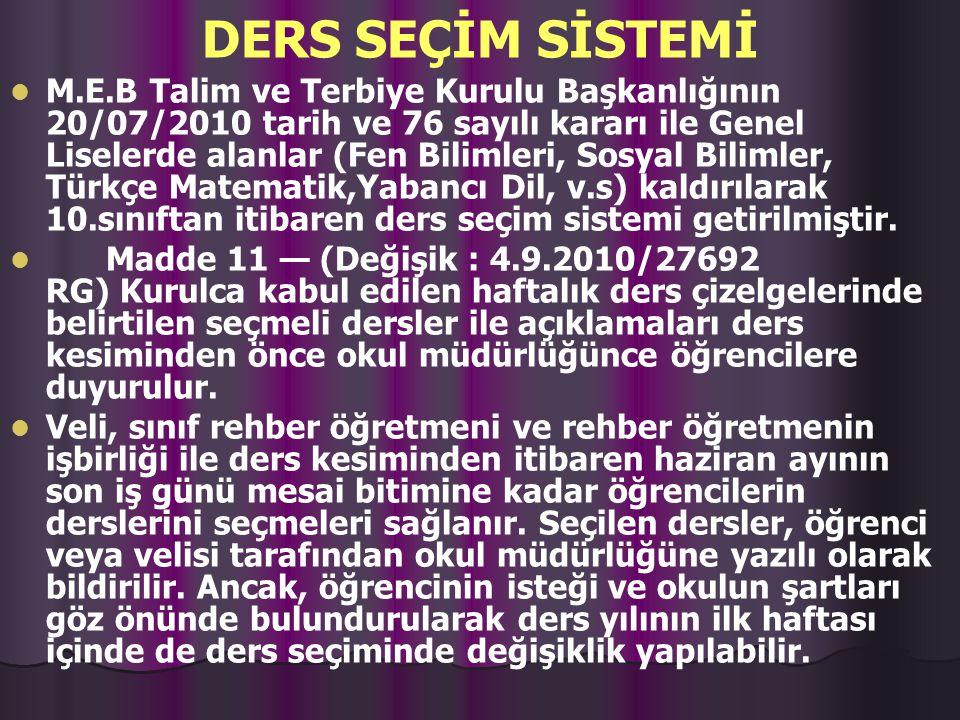 DERS SEÇİM SİSTEMİ M.E.B Talim ve Terbiye Kurulu Başkanlığının 20/07/2010 tarih ve 76 sayılı kararı ile Genel Liselerde alanlar (Fen Bilimleri, Sosyal Bilimler, Türkçe Matematik,Yabancı Dil, v.s) kaldırılarak 10.sınıftan itibaren ders seçim sistemi getirilmiştir.
