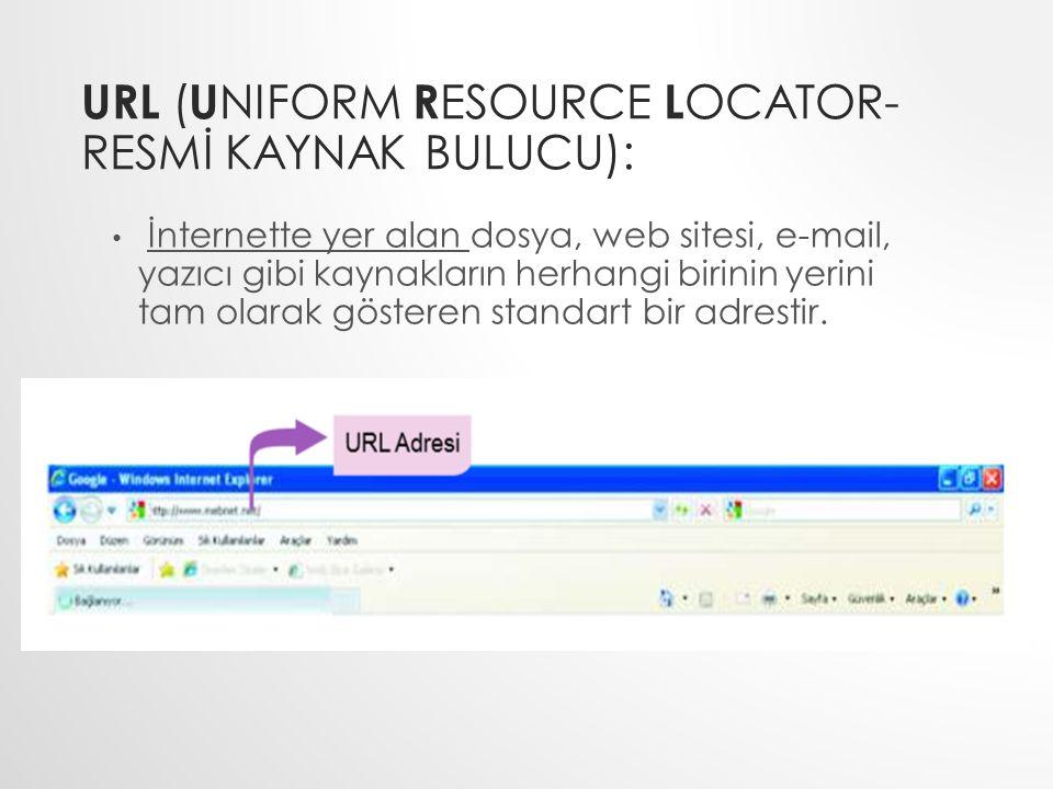 URL ( U NIFORM R ESOURCE L OCATOR- RESMİ KAYNAK BULUCU): İnternette yer alan dosya, web sitesi, e-mail, yazıcı gibi kaynakların herhangi birinin yerin