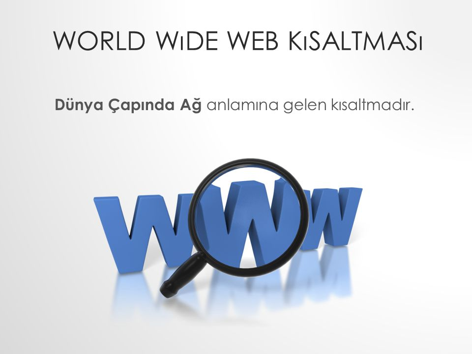 WORLD WıDE WEB KıSALTMASı Dünya Çapında Ağ anlamına gelen kısaltmadır.