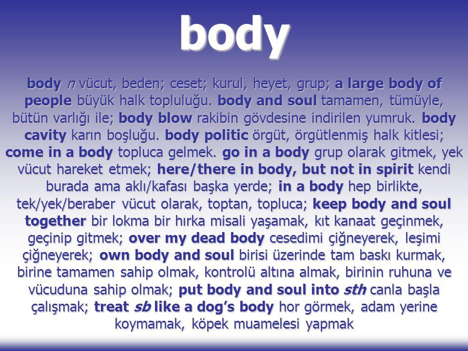 body body n vücut, beden; ceset; kurul, heyet, grup; a large body of people büyük halk topluluğu. body and soul tamamen, tümüyle, bütün varlığı ile; b