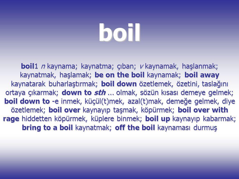 boil boil1 n kaynama; kaynatma; çıban; v kaynamak, haşlanmak; kaynatmak, haşlamak; be on the boil kaynamak; boil away kaynatarak buharlaştırmak; boil