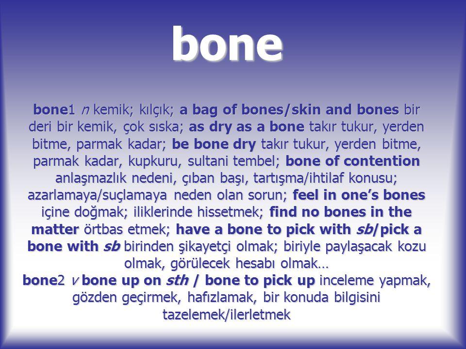 bone bone1 n kemik; kılçık; a bag of bones/skin and bones bir deri bir kemik, çok sıska; as dry as a bone takır tukur, yerden bitme, parmak kadar; be
