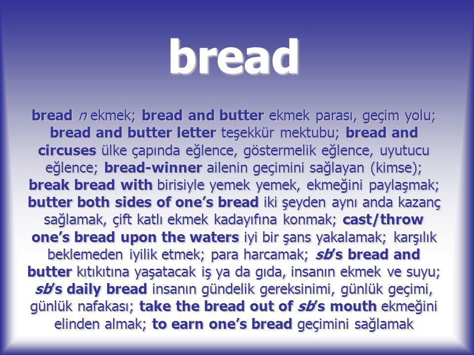 bread bread n ekmek; bread and butter ekmek parası, geçim yolu; bread and butter letter teşekkür mektubu; bread and circuses ülke çapında eğlence, gös